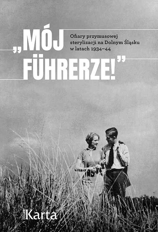 """""""Mój Führerze!"""" Ofiary przymusowej sterylizacji na Dolnym Śląsku w latach 1934–44 (tylko wydanie cyfrowe)"""